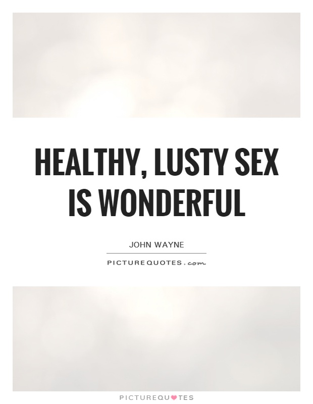 Healthy, lusty sex is wonderful Picture Quote #1