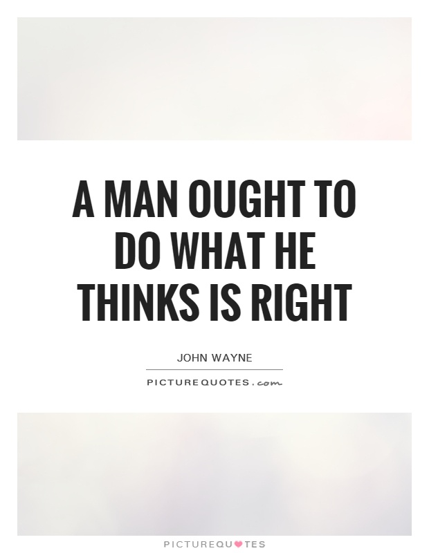 A man ought to do what he thinks is right Picture Quote #1
