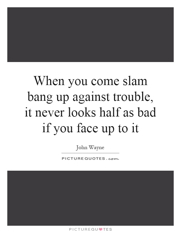When you come slam bang up against trouble, it never looks half as bad if you face up to it Picture Quote #1