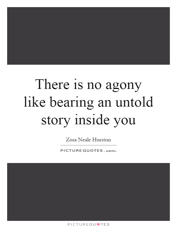 There is no agony like bearing an untold story inside you Picture Quote #1