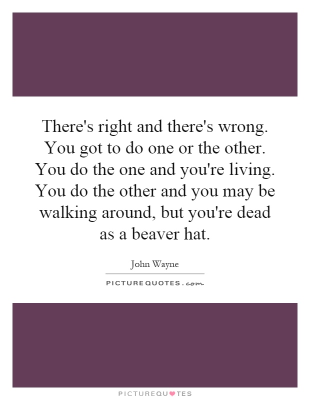There's right and there's wrong. You got to do one or the other. You do the one and you're living. You do the other and you may be walking around, but you're dead as a beaver hat Picture Quote #1