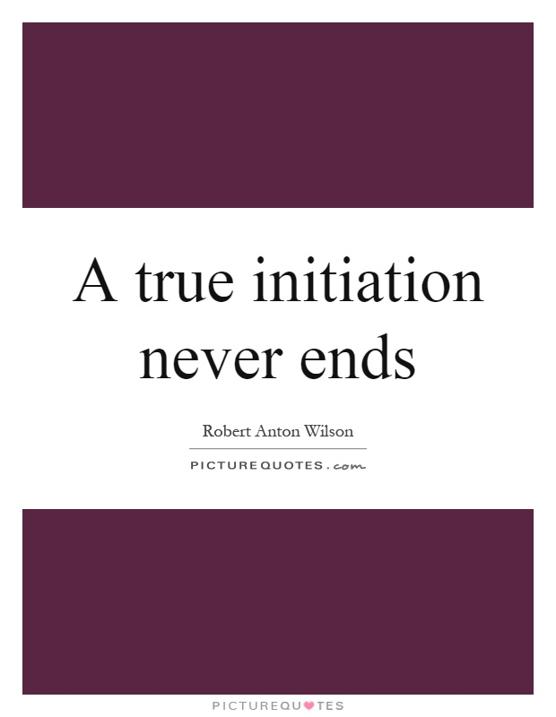 A true initiation never ends Picture Quote #1