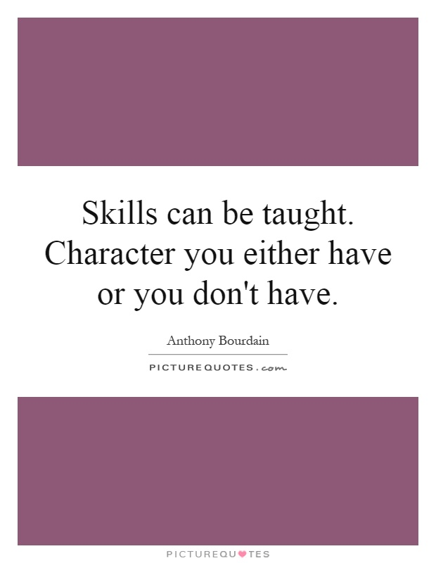Skills can be taught. Character you either have or you don't have Picture Quote #1