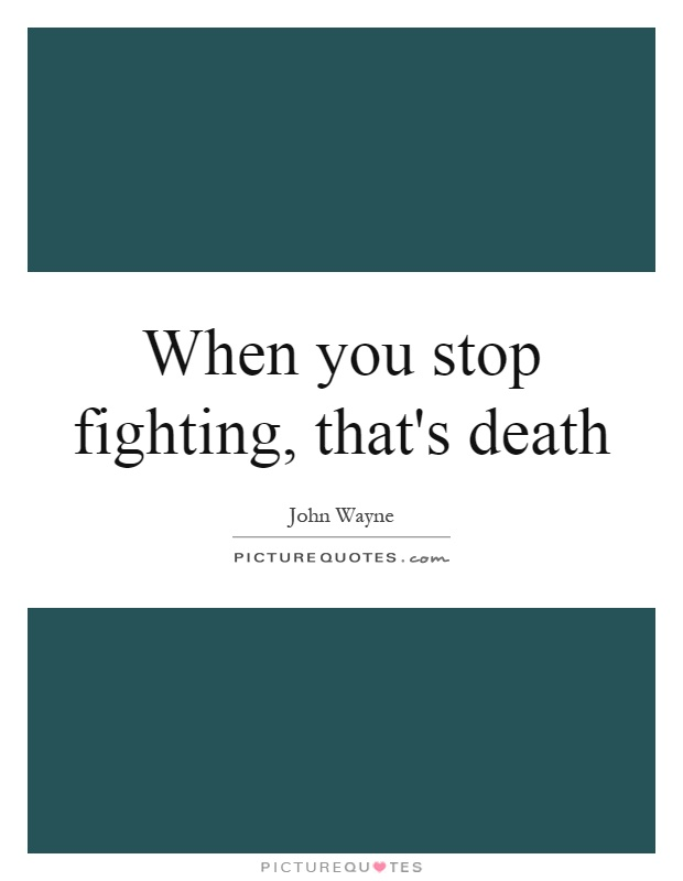 When you stop fighting, that's death Picture Quote #1