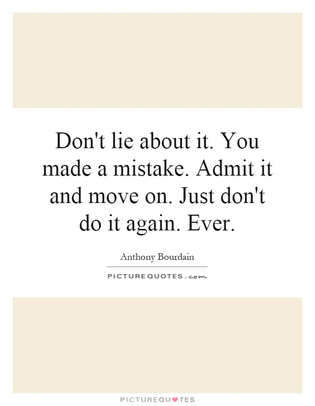 Don't lie about it. You made a mistake. Admit it and move on. Just don't do it again. Ever Picture Quote #1
