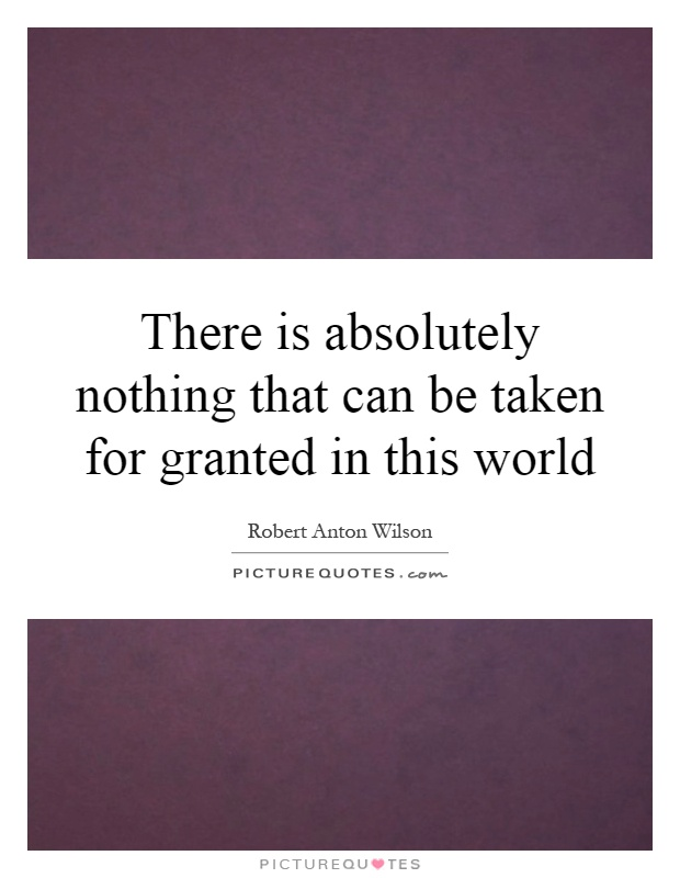 There is absolutely nothing that can be taken for granted in this world Picture Quote #1
