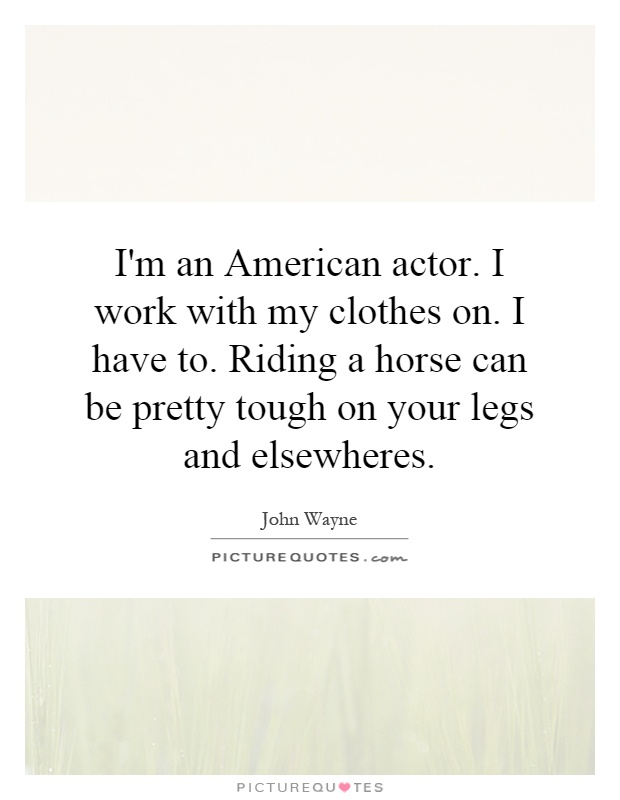 I'm an American actor. I work with my clothes on. I have to. Riding a horse can be pretty tough on your legs and elsewheres Picture Quote #1