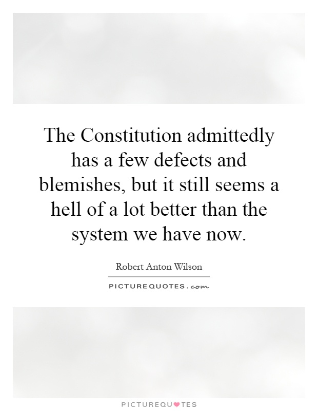 The Constitution admittedly has a few defects and blemishes, but it still seems a hell of a lot better than the system we have now Picture Quote #1