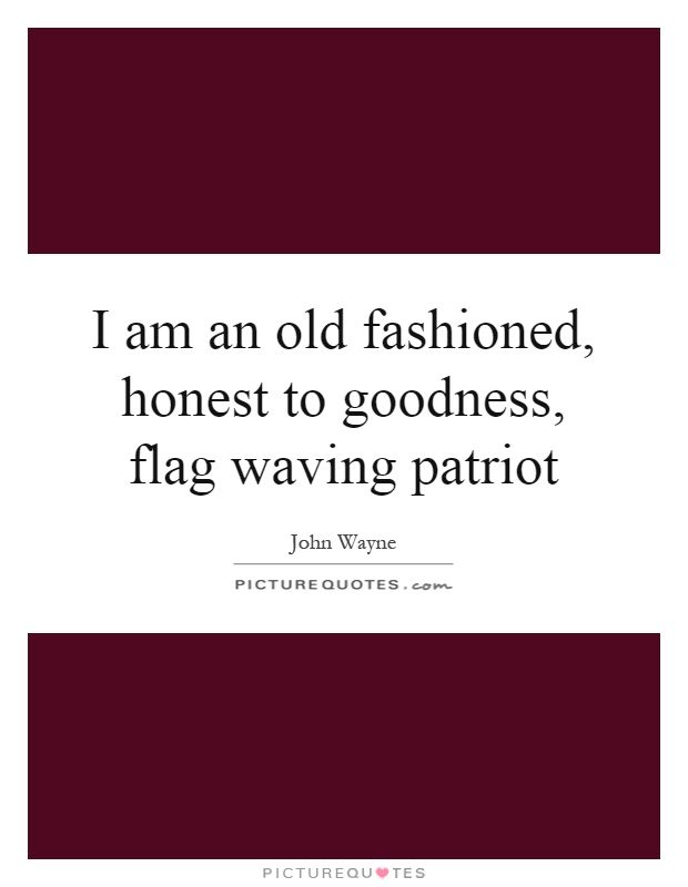 I am an old  fashioned, honest to goodness, flag waving patriot Picture Quote #1