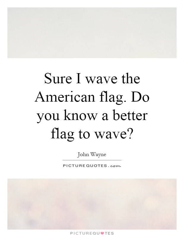 Sure I wave the American flag. Do you know a better flag to wave? Picture Quote #1