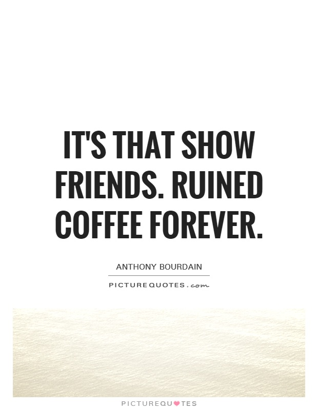 Quotes About Coffee And Friendship Entrancing It's That Show Friendsruined Coffee Forever  Picture Quotes