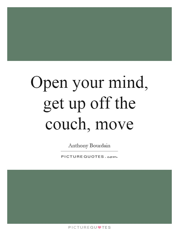 Open your mind, get up off the couch, move Picture Quote #1