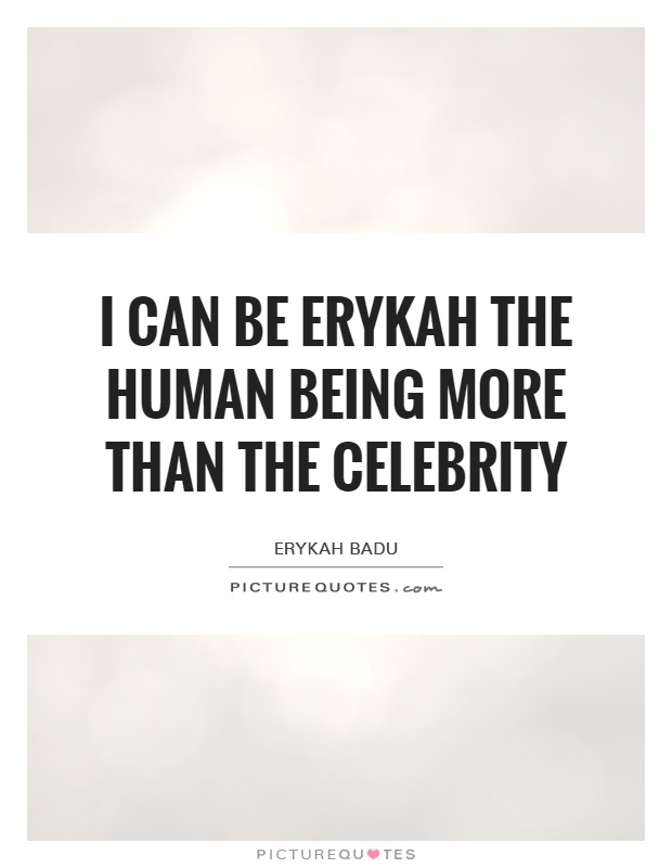 I can be Erykah the human being more than the celebrity Picture Quote #1