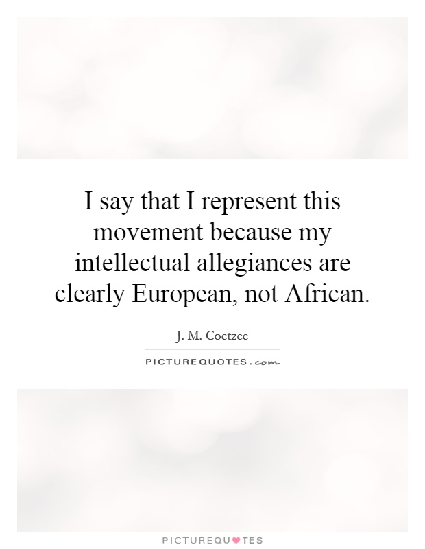 I say that I represent this movement because my intellectual allegiances are clearly European, not African Picture Quote #1