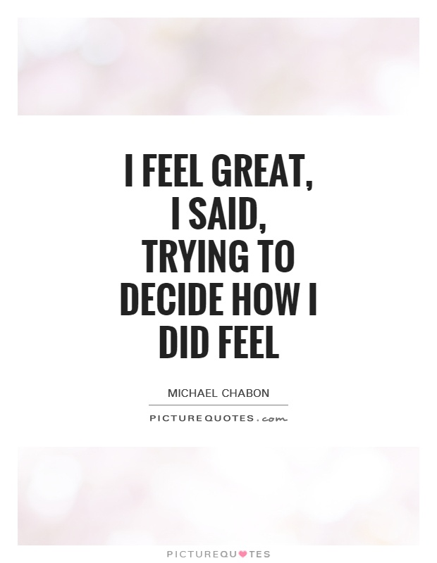 I feel great, I said, trying to decide how I did feel Picture Quote #1