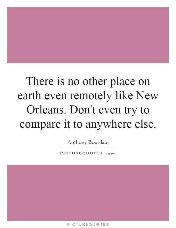 There is no other place on earth even remotely like New Orleans. Don't even try to compare it to anywhere else Picture Quote #1
