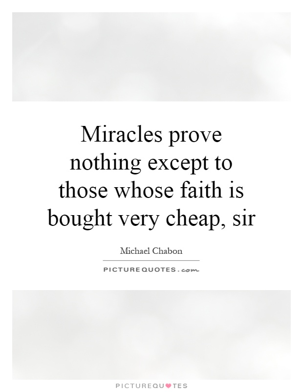 Miracles prove nothing except to those whose faith is bought very cheap, sir Picture Quote #1