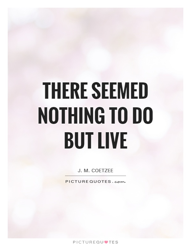 There seemed nothing to do but live Picture Quote #1