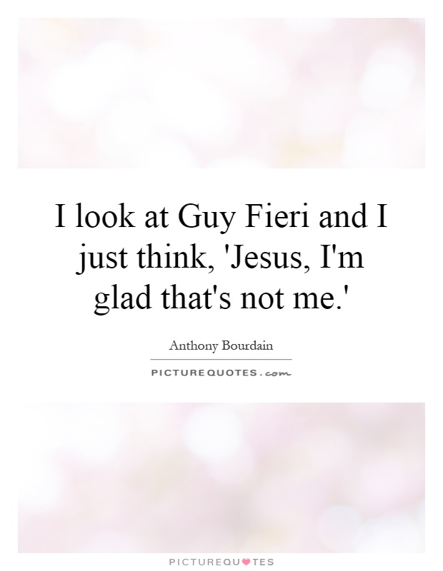I look at Guy Fieri and I just think, 'Jesus, I'm glad that's not me.' Picture Quote #1