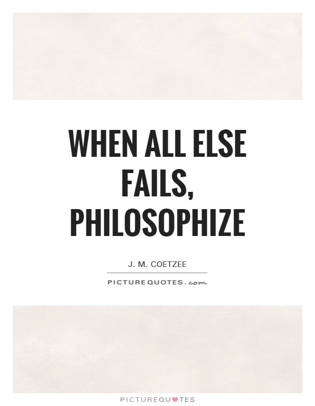 When all else fails, philosophize Picture Quote #1