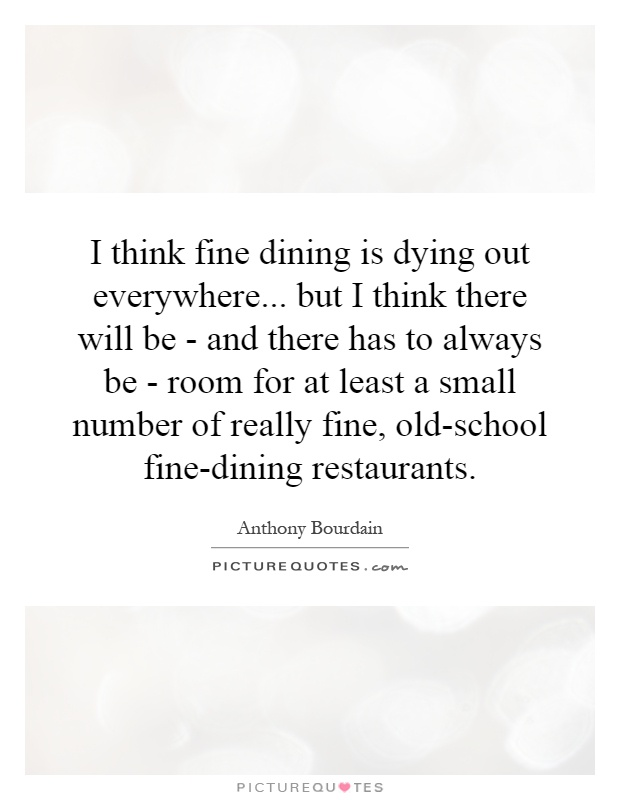 I think fine dining is dying out everywhere... but I think there will be - and there has to always be - room for at least a small number of really fine, old-school fine-dining restaurants Picture Quote #1