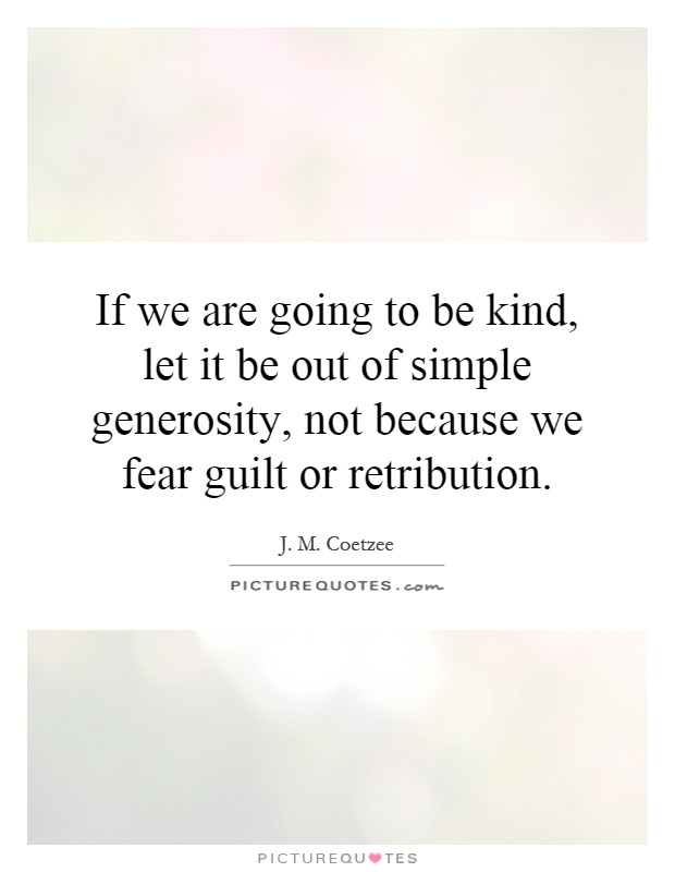 If we are going to be kind, let it be out of simple generosity, not because we fear guilt or retribution Picture Quote #1