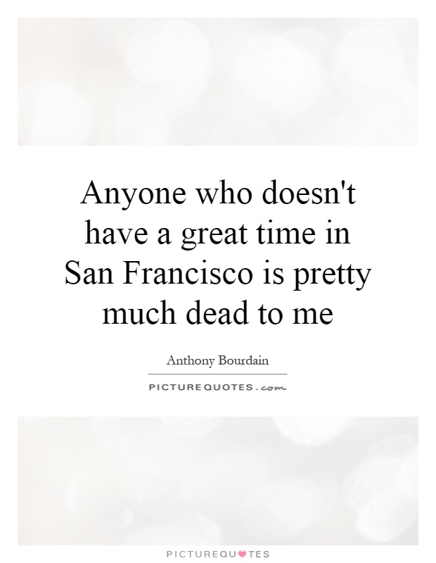 Anyone who doesn't have a great time in San Francisco is pretty much dead to me Picture Quote #1