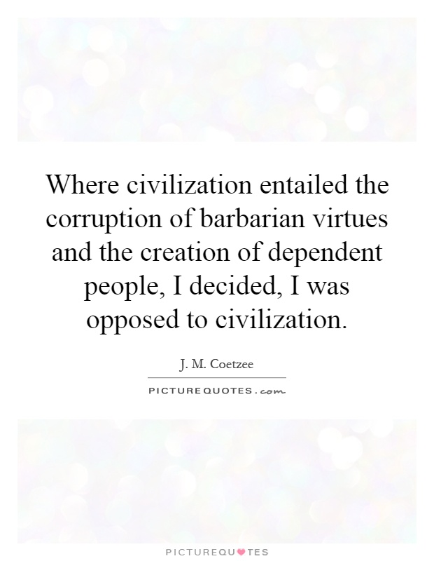 Where civilization entailed the corruption of barbarian virtues and the creation of dependent people, I decided, I was opposed to civilization Picture Quote #1