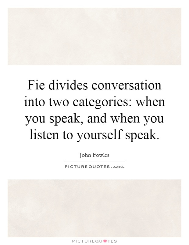 Fie divides conversation into two categories: when you speak, and when you listen to yourself speak Picture Quote #1
