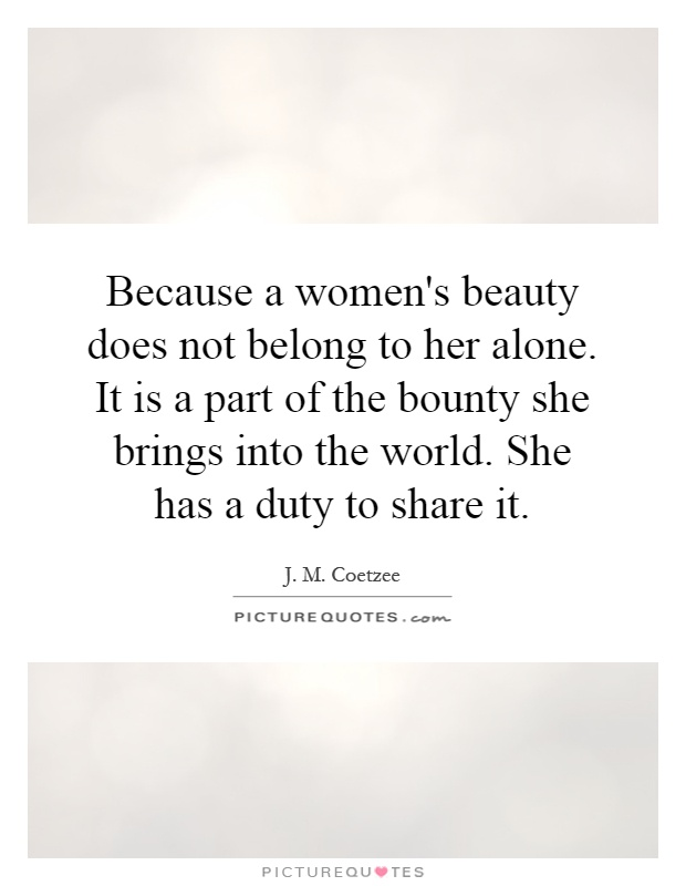 Because a women's beauty does not belong to her alone. It is a part of the bounty she brings into the world. She has a duty to share it Picture Quote #1