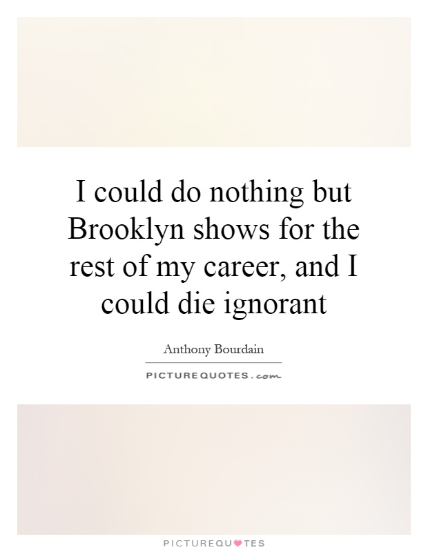 I could do nothing but Brooklyn shows for the rest of my career, and I could die ignorant Picture Quote #1