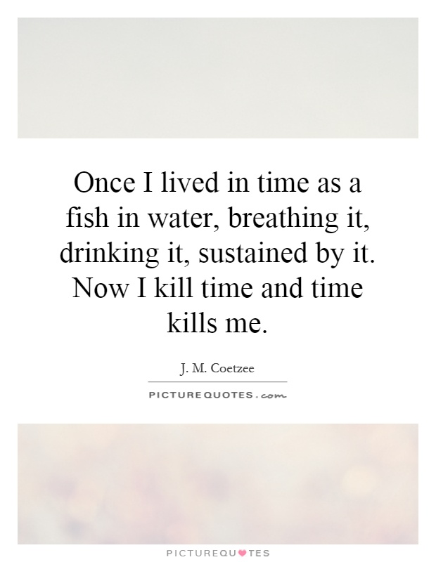 Once I lived in time as a fish in water, breathing it, drinking it, sustained by it. Now I kill time and time kills me Picture Quote #1