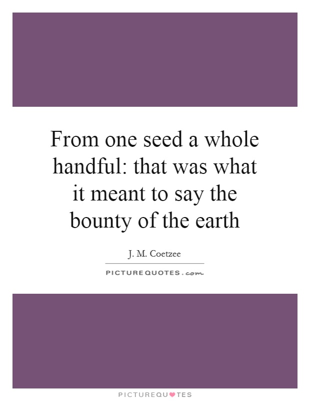 From one seed a whole handful: that was what it meant to say the bounty of the earth Picture Quote #1
