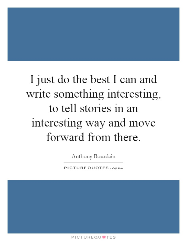 I just do the best I can and write something interesting, to tell stories in an interesting way and move forward from there Picture Quote #1