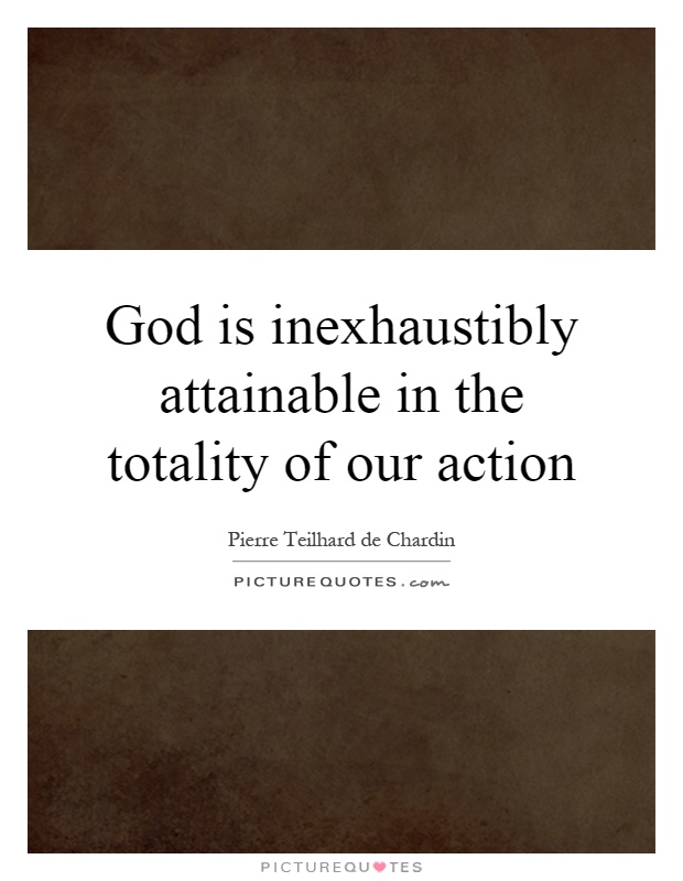 God is inexhaustibly attainable in the totality of our action Picture Quote #1