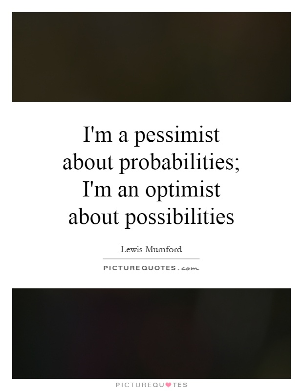 I'm a pessimist about probabilities; I'm an optimist about possibilities Picture Quote #1