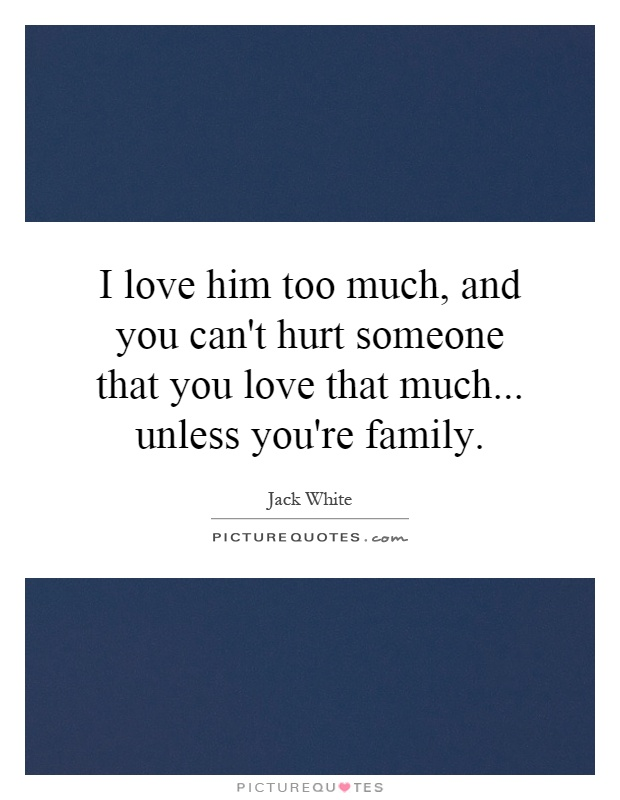 I love him too much, and you can't hurt someone that you love that much... unless you're family Picture Quote #1
