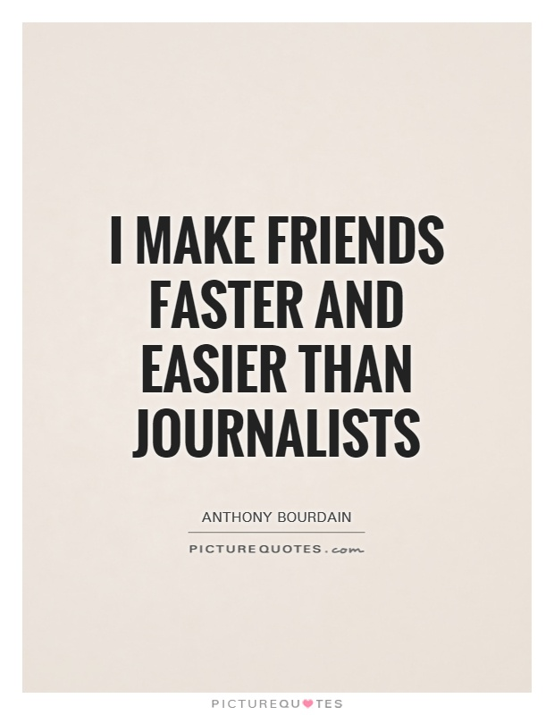 I make friends faster and easier than journalists Picture Quote #1
