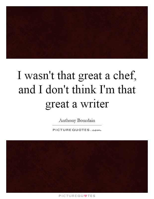 I wasn't that great a chef, and I don't think I'm that great a writer Picture Quote #1
