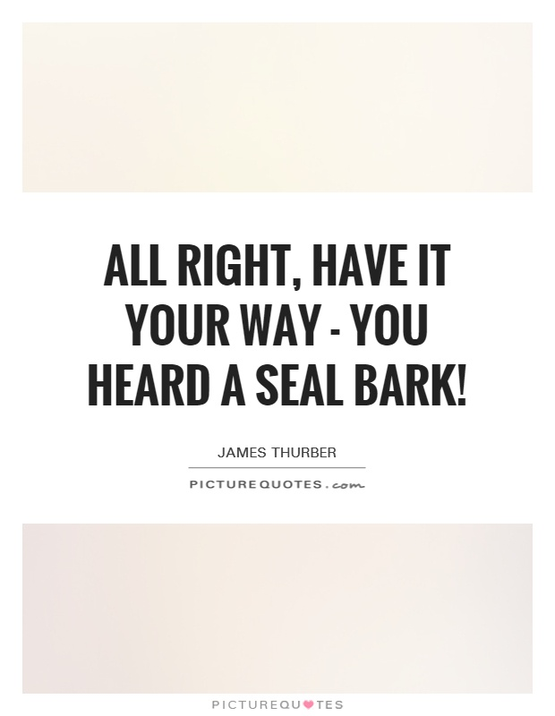 All right, have it your way - you heard a seal bark! Picture Quote #1