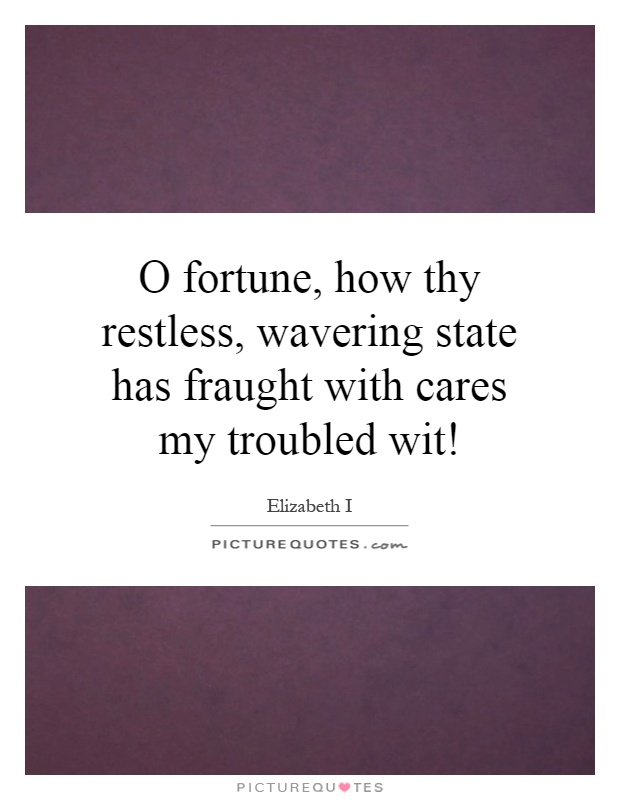 O fortune, how thy restless, wavering state has fraught with cares my troubled wit! Picture Quote #1