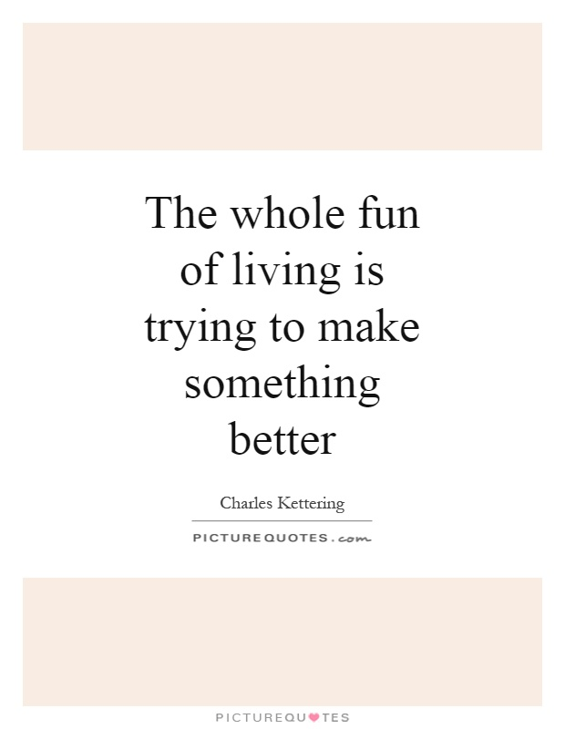 The whole fun of living is trying to make something better Picture Quote #1