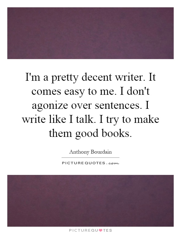 I'm a pretty decent writer. It comes easy to me. I don't agonize over sentences. I write like I talk. I try to make them good books Picture Quote #1