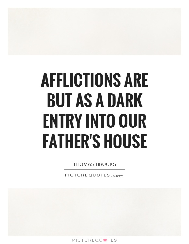 Afflictions are but as a dark entry into our Father's house Picture Quote #1
