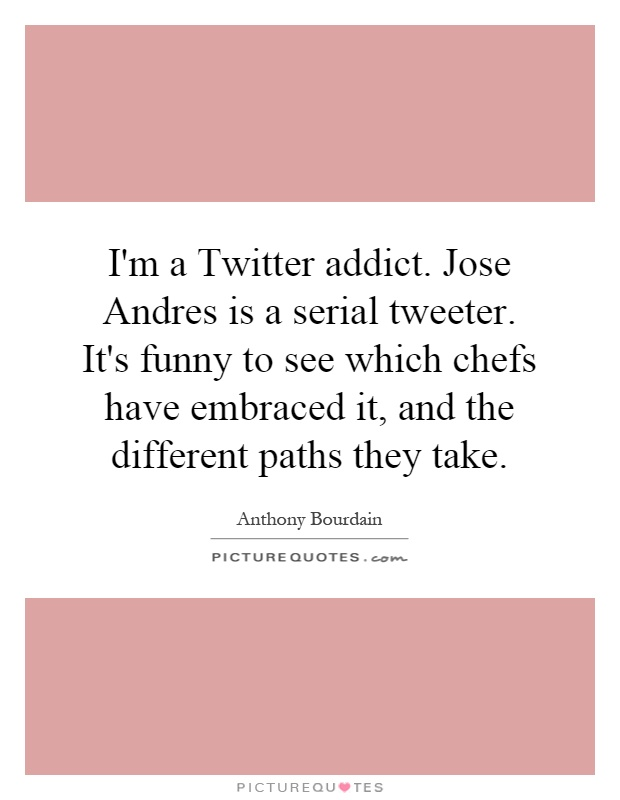 I'm a Twitter addict. Jose Andres is a serial tweeter. It's funny to see which chefs have embraced it, and the different paths they take Picture Quote #1