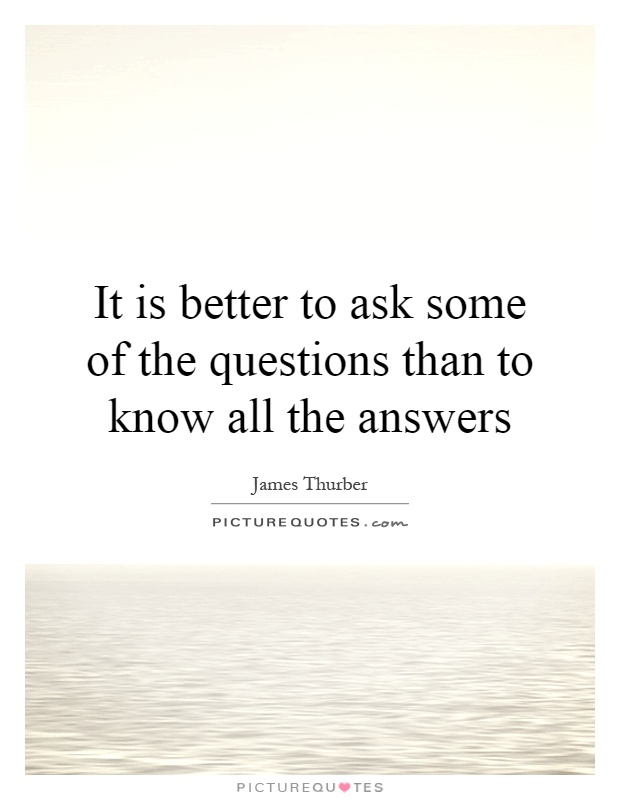 It is better to ask some of the questions than to know all the answers Picture Quote #1