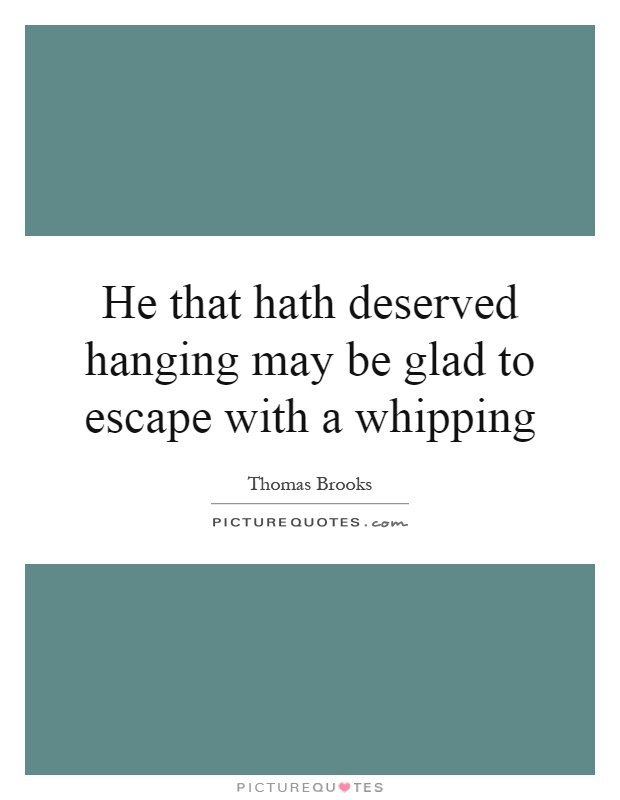 He that hath deserved hanging may be glad to escape with a whipping Picture Quote #1