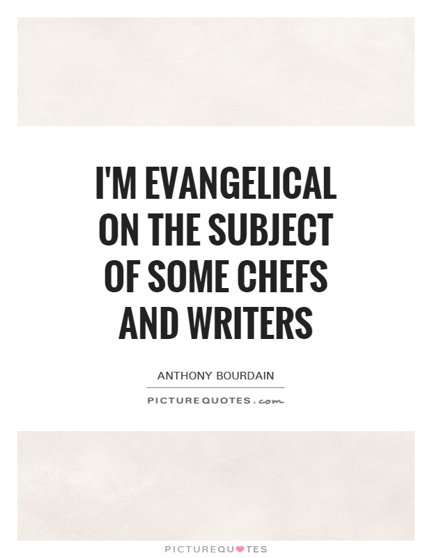 I'm evangelical on the subject of some chefs and writers Picture Quote #1