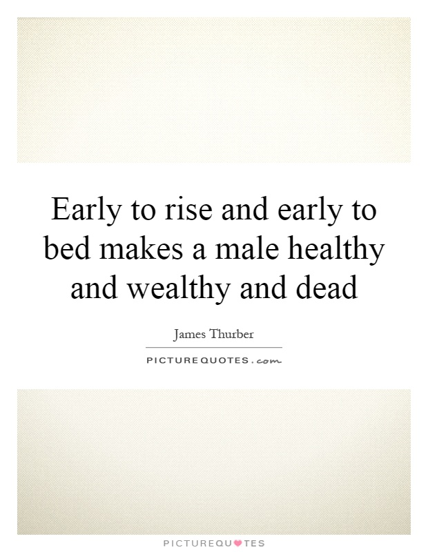Early to rise and early to bed makes a male healthy and wealthy and dead Picture Quote #1