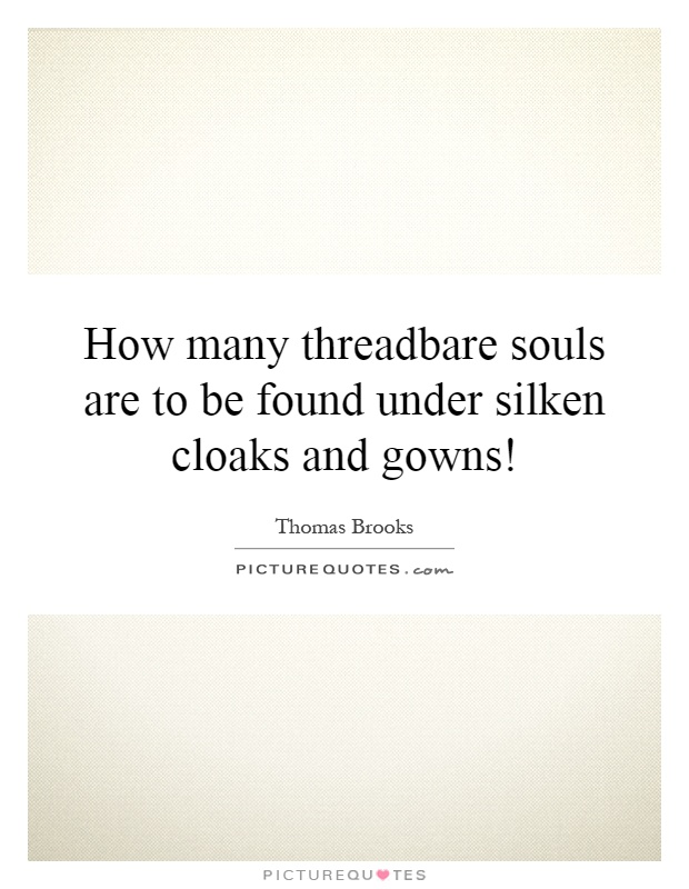 How many threadbare souls are to be found under silken cloaks ...